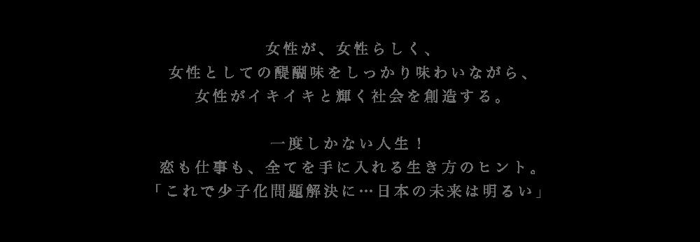 女性が、女性らしく、 女性としての醍醐味をしっかり味わいながら、女性がイキイキと輝く社会を創造する。一度しかない人生! 恋も仕事も、全てを手に入れる生き方のヒント。「これで少子化問題解決に...日本の未来は明るい」